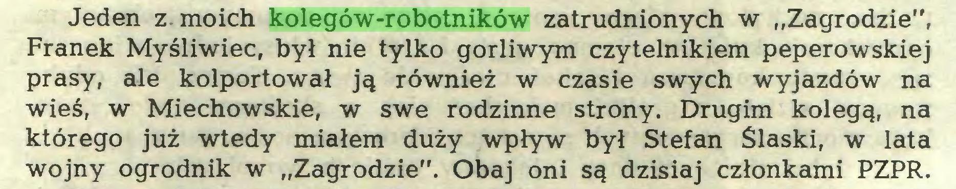 """(...) Jeden z moich kolegów-robotników zatrudnionych w """"Zagrodzie"""", Franek Myśliwiec, był nie tylko gorliwym czytelnikiem peperowskiej prasy, ale kolportował ją również w czasie swych wyjazdów na wieś, w Miechowskie, w swe rodzinne strony. Drugim kolegą, na którego już wtedy miałem duży wpływ był Stefan Śląski, w lata wojny ogrodnik w """"Zagrodzie"""". Obaj oni są dzisiaj członkami PZPR..."""