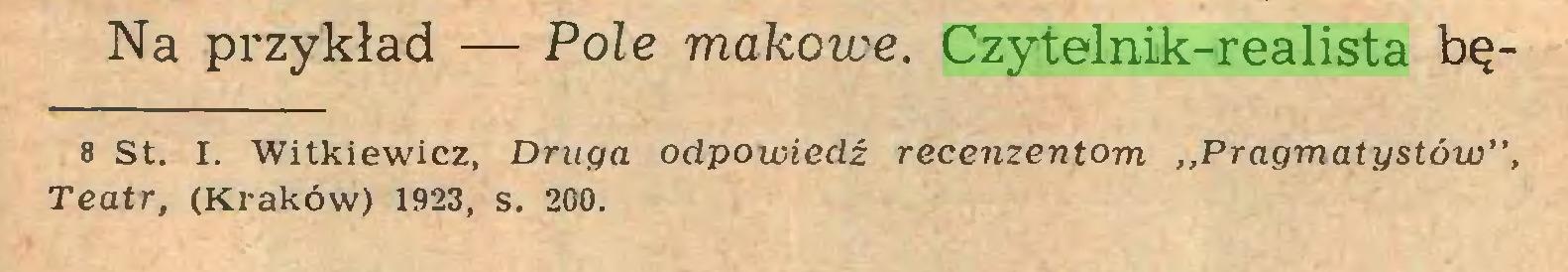 """(...) Na przykład — Pole makowe. Czytelnik-realista bę8 st. I. Witkiewicz, Druga odpowiedź recenzentom ,,Pragmatystów"""", Teatr, (Kraków) 1923, s. 200..."""