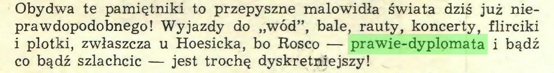 """(...) Obydwa te pamiętniki to przepyszne malowidła świata dziś już nieprawdopodobnego! Wyjazdy do """"wód"""", bale, rauty, koncerty, flirciki i plotki, zwłaszcza u Hoesicka, bo Rosco — prawie-dyplomata i bądź co bądź szlachcic — jest trochę dyskretniejszy!..."""