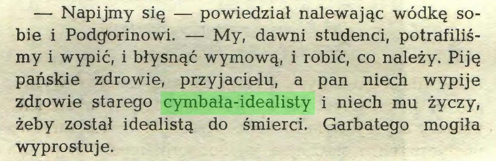 (...) — Napijmy się — powiedział nalewając wódkę sobie i Podgorinowi. — My, dawni studenci, potrafiliśmy i wypić, i błysnąć wymową, i robić, co należy. Piję pańskie zdrowie, przyjacielu, a pan niech wypije zdrowie starego cymbała-idealisty i niech mu życzy, żeby został idealistą do śmierci. Garbatego mogiła wyprostuje...
