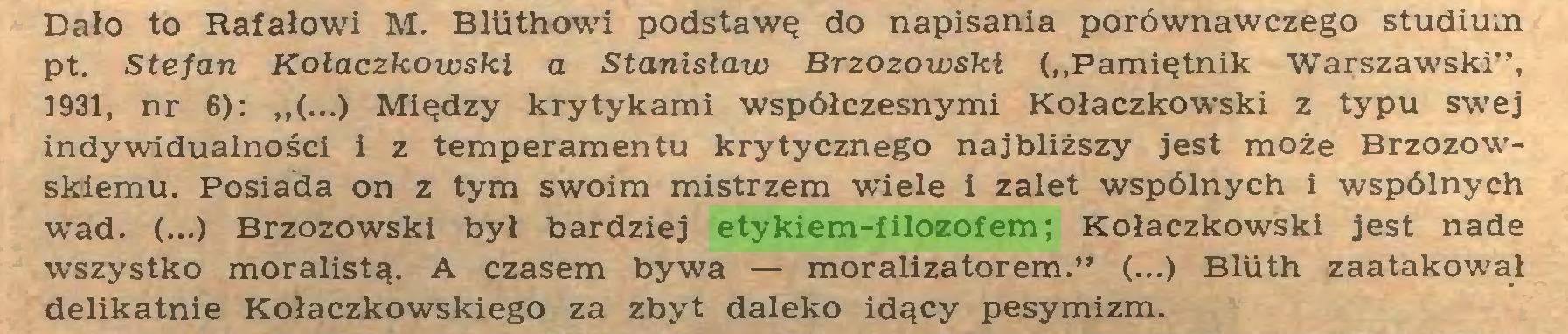 """(...) Dało to Rafałowi M. Bliithowi podstawę do napisania porównawczego studium pt. Stefan Kołaczkowski a Stanisław Brzozowski (""""Pamiętnik Warszawski"""", 1931, nr 6): ,,(...) Między krytykami współczesnymi Kołaczkowski z typu swej indywidualności i z temperamentu krytycznego najbliższy jest może Brzozowskiemu. Posiada on z tym swoim mistrzem wiele i zalet wspólnych i wspólnych wad. (...) Brzozowski był bardziej etykiem-filozofem; Kołaczkowski jest nade wszystko moralistą. A czasem bywa — moralizatorem."""" (...) Bliith zaatakował delikatnie Kołaczkowskiego za zbyt daleko idący pesymizm..."""