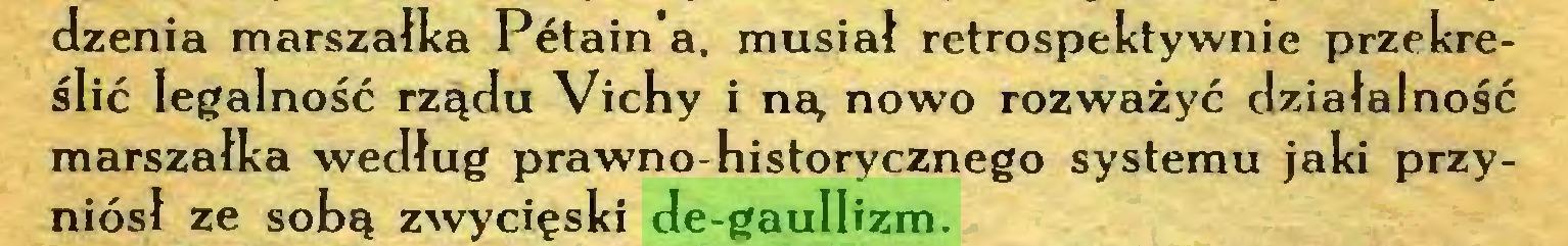 (...) dzenia marszałka Petain'a. musiał retrospektywnie przekreślić legalność rządu Vichy i ną nowo rozważyć działalność marszałka według prawno-historycznego systemu jaki przyniósł ze sobą zwycięski de-gaullizm...