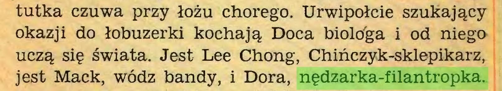 (...) tutka czuwa przy łożu chorego. Urwipołcie szukający okazji do łobuzerki kochają Doca biológa i od niego uczą się świata. Jest Lee Chong, Chińczyk-sklepikarz, jest Mack, wódz bandy, i Dora, nędzarka-filantropka...