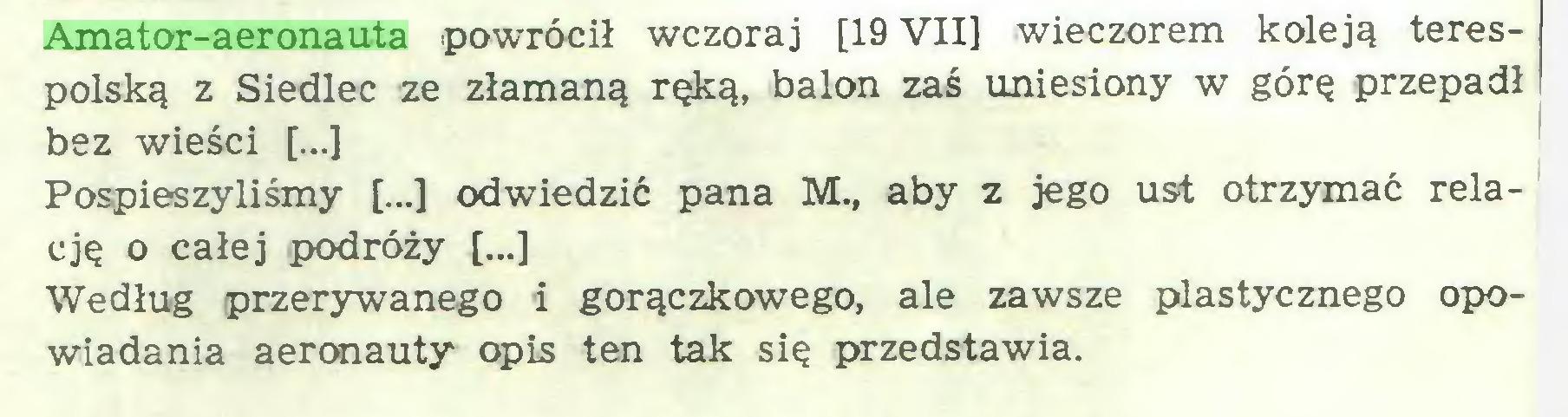(...) Amator-aeronauta powrócił wczoraj [19 VII] wieczorem koleją terespolską z Siedlec ze złamaną ręką, balon zaś uniesiony w górę przepadł bez wieści [...] Pospieszyliśmy [...] odwiedzić pana M., aby z jego ust otrzymać relację o całej podróży [...] Według przerywanego i gorączkowego, ale zawsze plastycznego opowiadania aeronauty opis ten tak się przedstawia...