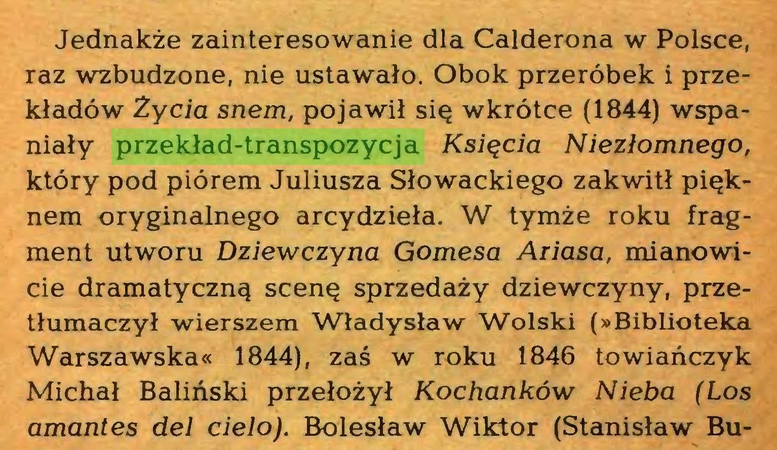 (...) Jednakże zainteresowanie dla Calderona w Polsce, raz wzbudzone, nie ustawało. Obok przeróbek i przekładów Życia snem, pojawił się wkrótce (1844) wspaniały przekład-transpozycja Księcia Niezłomnego, który pod piórem Juliusza Słowackiego zakwitł pięknem oryginalnego arcydzieła. W tymże roku fragment utworu Dziewczyna Gomesa Ariasa, mianowicie dramatyczną scenę sprzedaży dziewczyny, przetłumaczył wierszem Władysław Wolski (»Biblioteka Warszawska« 1844), zaś w roku 1846 towiańczyk Michał Baliński przełożył Kochanków Nieba (Los amantes del cielo). Bolesław Wiktor (Stanisław Bu...