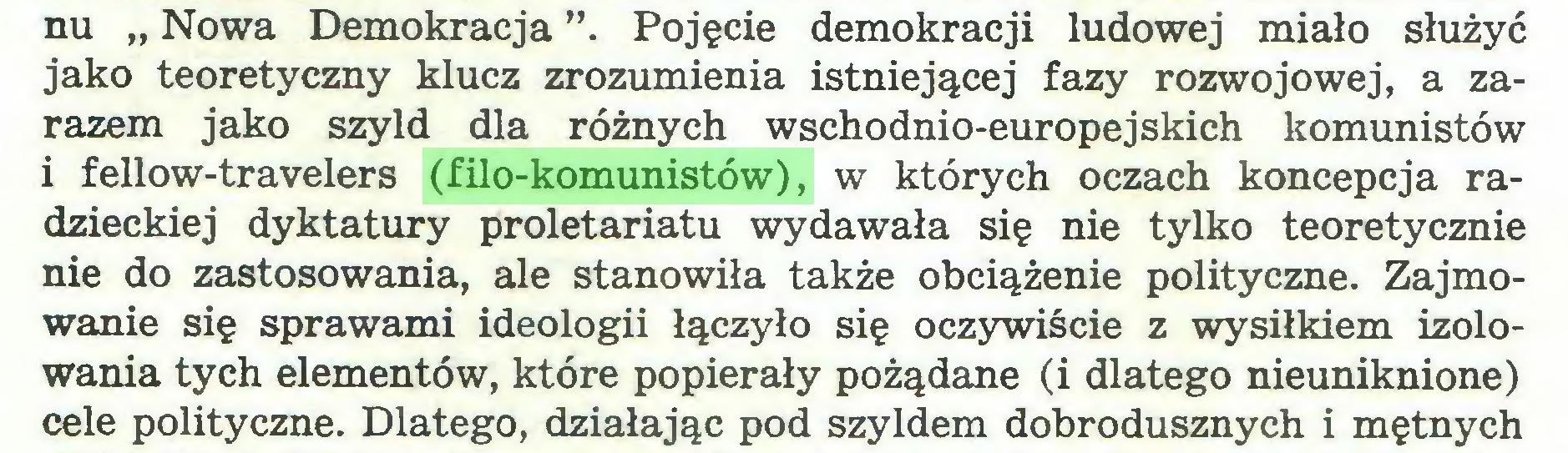 """(...) nu """" Nowa Demokracja """". Pojęcie demokracji ludowej miało służyć jako teoretyczny klucz zrozumienia istniejącej fazy rozwojowej, a zarazem jako szyld dla różnych wschodnio-europejskich komunistów i fellow-travelers (filo-komunistów), w których oczach koncepcja radzieckiej dyktatury proletariatu wydawała się nie tylko teoretycznie nie do zastosowania, ale stanowiła także obciążenie polityczne. Zajmowanie się sprawami ideologii łączyło się oczywiście z wysiłkiem izolowania tych elementów, które popierały pożądane (i dlatego nieuniknione) cele polityczne. Dlatego, działając pod szyldem dobrodusznych i mętnych..."""