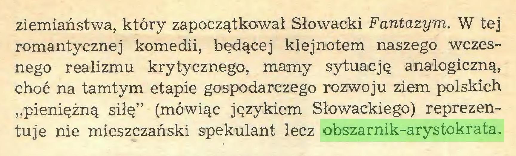 """(...) ziemiaństwa, który zapoczątkował Słowacki Fantazym. W tej romantycznej komedii, będącej klejnotem naszego wczesnego realizmu krytycznego, mamy sytuację analogiczną, choć na tamtym etapie gospodarczego rozwoju ziem polskich """"pieniężną siłę"""" (mówiąc językiem Słowackiego) reprezentuje nie mieszczański spekulant lecz obszarnik-arystokrata..."""