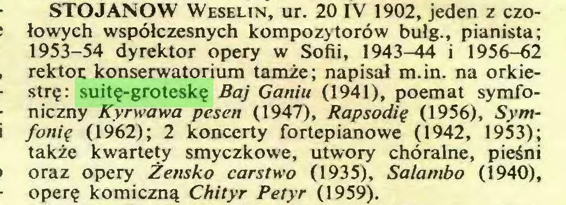 (...) STOJANOW Weselin, ur. 20 IV 1902, jeden z czołowych współczesnych kompozytorów bułg., pianista; 1953-54 dyrektor opery w Sofii, 1943-44 i 1956-62 rektor konserwatorium tamże; napisał m.in. na orkiestrę: suitę-groteskę Baj Ganiu (1941), poemat symfoniczny Kyrwawa pesen (1947), Rapsodię (1956), Symfonię (1962); 2 koncerty fortepianowe (1942, 1953); także kwartety smyczkowe, utwory chóralne, pieśni oraz opery Żeńsko carstwo (1935), Salambo (1940), operę komiczną Chityr Petyr (1959)...