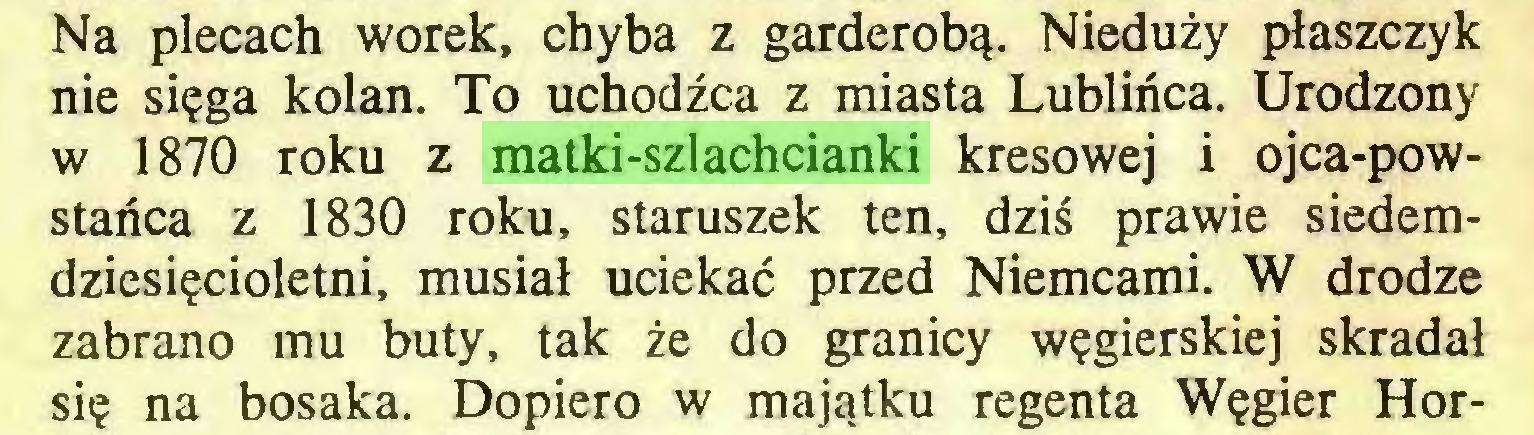 (...) Na plecach worek, chyba z garderobą. Nieduży płaszczyk nie sięga kolan. To uchodźca z miasta Lublińca. Urodzony w 1870 roku z matki-szlachcianki kresowej i ojca-powstańca z 1830 roku, staruszek ten, dziś prawie siedemdziesięcioletni, musiał uciekać przed Niemcami. W drodze zabrano mu buty, tak że do granicy węgierskiej skradał się na bosaka. Dopiero w majątku regenta Węgier Hor...