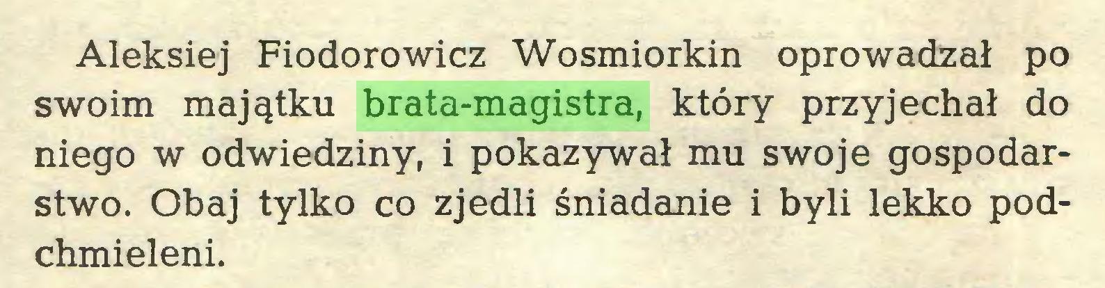 (...) Aleksiej Fiodorowicz Wosmiorkin oprowadzał po swoim majątku brata-magistra, który przyjechał do niego w odwiedziny, i pokazywał mu swoje gospodarstwo. Obaj tylko co zjedli śniadanie i byli lekko podchmieleni...