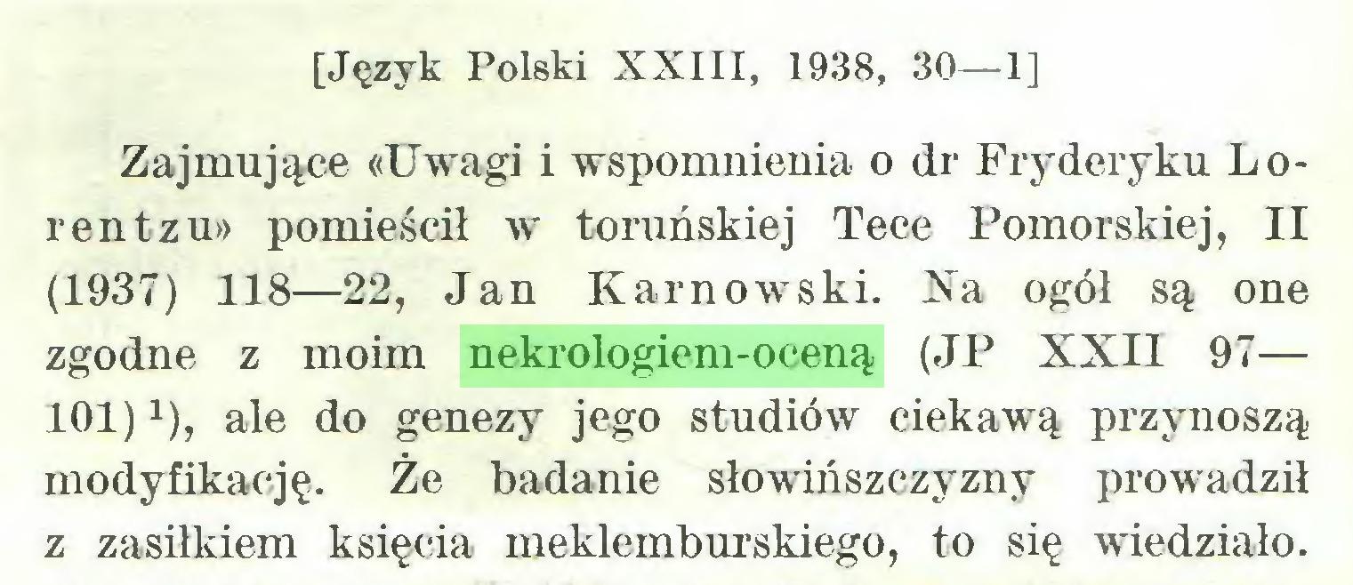 (...) [Język Polski XXIII, 1938, 30—1] Zajmujące «Uwagi i wspomnienia o dr Fryderyku Lorentzu» pomieścił w toruńskiej Tece Pomorskiej, II (1937) 118—22, Jan Karnowski. Na ogół są one zgodne z moim nekrologiem-oceną (JP XXII 97— 101)x), ale do genezy jego studiów ciekawą przynoszą modyfikację. Że badanie słowińszczyzny prowadził z zasiłkiem księcia meklemburskiego, to się wiedziało...