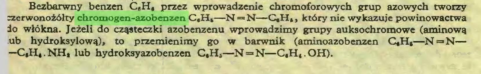 (...) Bezbarwny benzen C,H, przez wprowadzenie chromoforowych grup azowych tworzy szerwonożółty chromogen-azobenzen C,H,—N — N—C,H,, który nie wykazuje powinowactwa lo włókna. Jeżeli do cząsteczki azobenzenu wprowadzimy grupy auksochromowe (aminową ub hydroksylową), to przemienimy go w barwnik (aminoazobenzen C,H,—N = N— —C,H,.NH, lub hydroksyazobenzen C,H,—N=»N—C,H,.OH)...