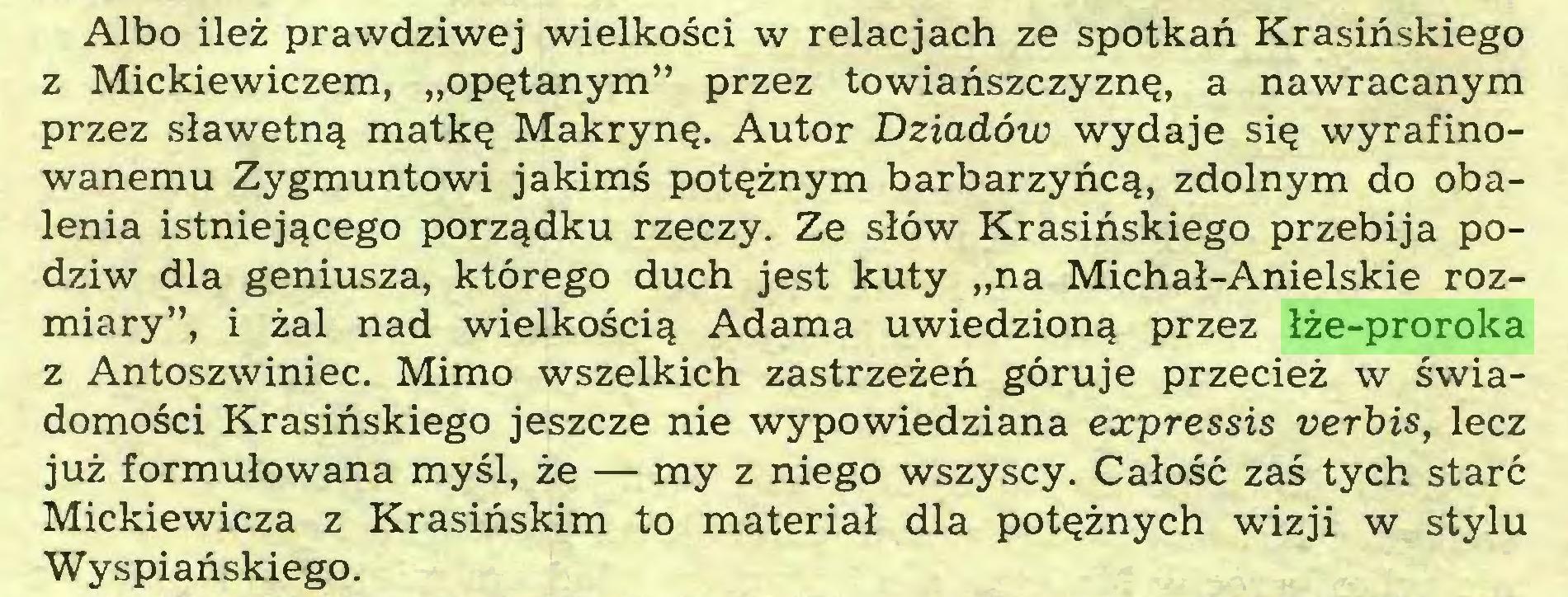 """(...) Albo ileż prawdziwej wielkości w relacjach ze spotkań Krasińskiego z Mickiewiczem, """"opętanym"""" przez towiańszczyznę, a nawracanym przez sławetną matkę Makrynę. Autor Dziadów wydaje się wyrafinowanemu Zygmuntowi jakimś potężnym barbarzyńcą, zdolnym do obalenia istniejącego porządku rzeczy. Ze słów Krasińskiego przebija podziw dla geniusza, którego duch jest kuty """"na Michał-Anielskie rozmiary"""", i żal nad wielkością Adama uwiedzioną przez łże-proroka z Antoszwiniec. Mimo wszelkich zastrzeżeń góruje przecież w świadomości Krasińskiego jeszcze nie wypowiedziana expressis verbis, lecz już formułowana myśl, że — my z niego wszyscy. Całość zaś tych starć Mickiewicza z Krasińskim to materiał dla potężnych wńzji w stylu Wyspiańskiego..."""