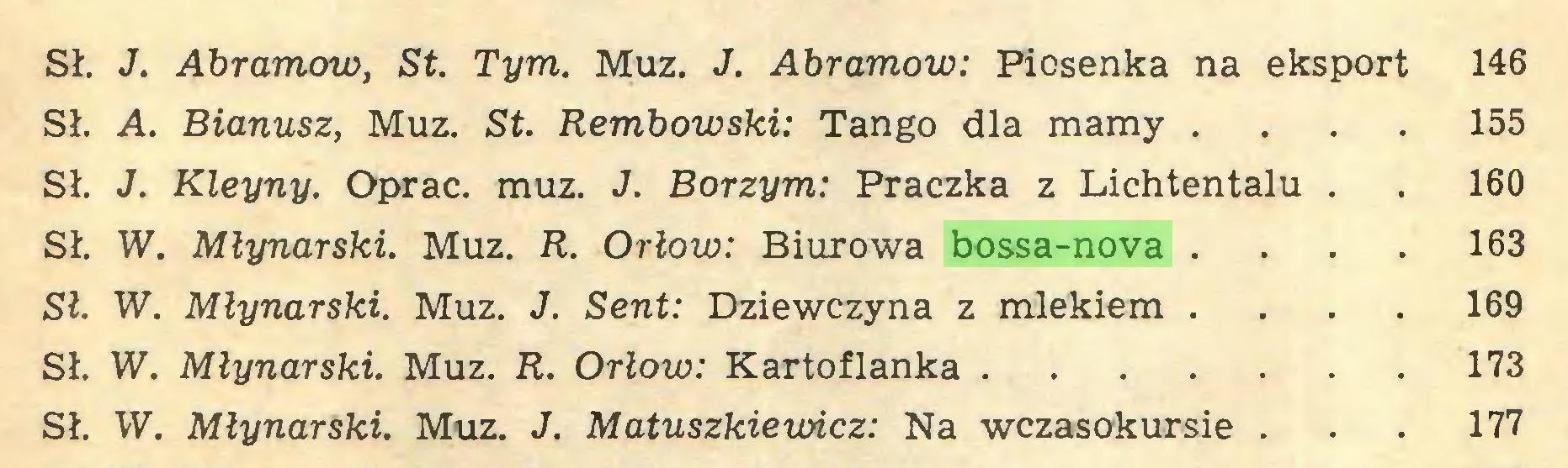 (...) Sł. J. Abramów, St. Tym. Muz. J. Abramów: Piosenka na eksport 146 Sł. A. Bianusz, Muz. St. Rembowski: Tango dla mamy ... 155 Sł. J. Kleyny. Oprać. muz. J. Borzym: Praczka z Lichtentalu . . 160 Sł. W. Młynarski. Muz. R. Orłów: Biurowa bossa-nova ... 163 Sł. W. Młynarski. Muz. J. Sent: Dziewczyna z mlekiem ... 169 Sł. W. Młynarski. Muz. R. Orłów: Kartoflanka 173 Sł. W. Młynarski. Muz. J. Matuszkiewicz: Na wczasokursie . . . 177...
