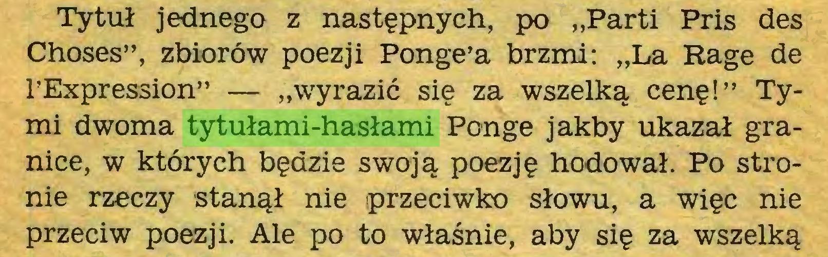 """(...) Tytuł jednego z następnych, po """"Parti Pris des Choses"""", zbiorów poezji Ponge'a brzmi: """"La Rage de l'Expression"""" — """"wyrazić się za wszelką cenę!"""" Tymi dwoma tytułami-hasłami Ponge jakby ukazał granice, w których będzie swoją poezję hodował. Po stronie rzeczy stanął nie przeciwko słowu, a więc nie przeciw poezji. Ale po to właśnie, aby się za wszelką..."""