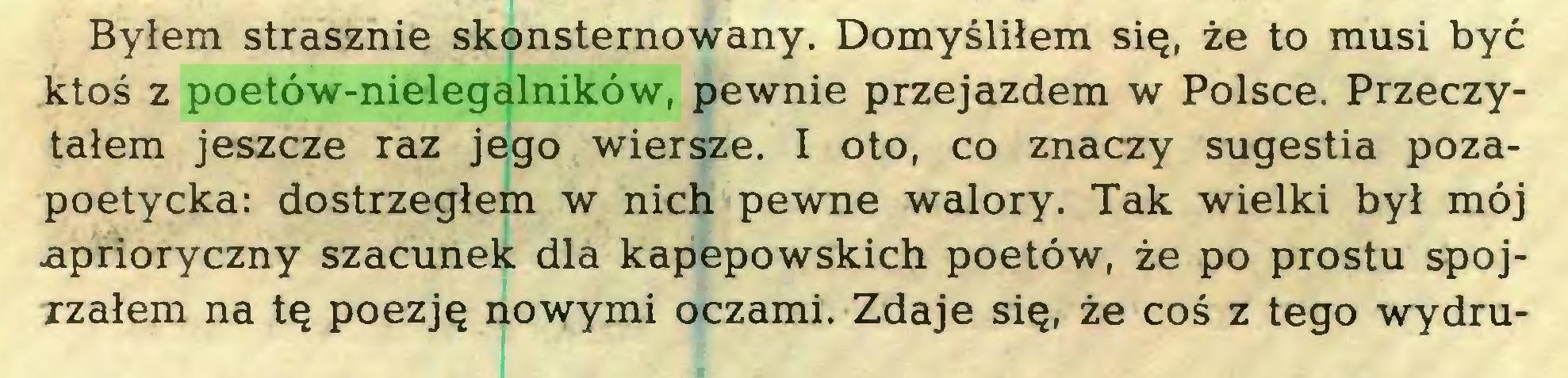 (...) Byłem strasznie skonsternowany. Domyśliłem się, że to musi być ktoś z poetów-nielegalników, pewnie przejazdem w Polsce. Przeczytałem jeszcze raz jego wiersze. I oto, co znaczy sugestia pozapoetycka: dostrzegłem w nich pewne walory. Tak wielki był mój aprioryczny szacunek dla kapepowskich poetów, że po prostu spojrzałem na tę poezję nowymi oczami. Zdaje się, że coś z tego wydm...