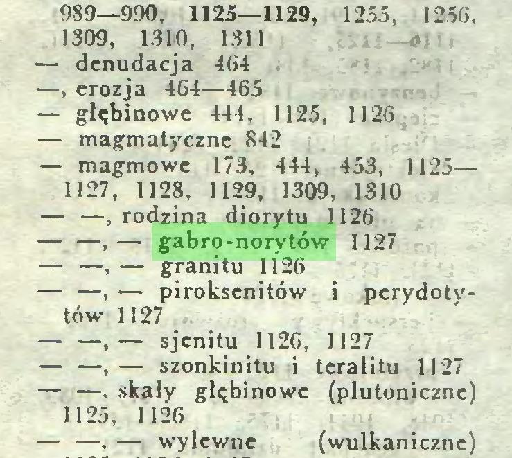 (...) 989—990, 1125—1129, 1255, 1256. 1309, 1310, 1311 — denudacja 464 —, erozja 464—465 — głębinowe 444, 1125, 1126 — magmatyczne 842 — magmowe 173, 444, 453, 1125— 1127, 1128, 1129, 1309, 1310 — —, rodzina diorytu 1126 — —,— gabro-norytów 1127 — —,— granitu 1126 — —, — piroksenitów i perydotytów 1127 — —,— sjenitu 1126, 1127 — —,— szonkinitu i tcralitu 1127 — —, skały głębinowe (plutoniczne) 1125, 1126 — —. — wylewne (wulkaniczne)...