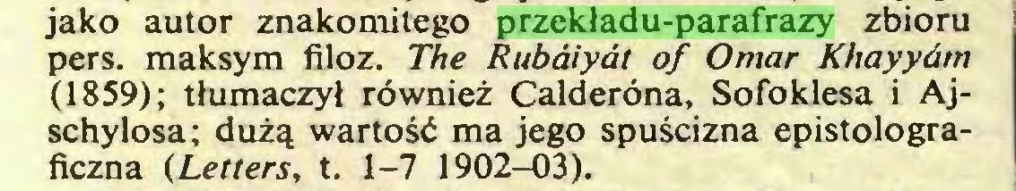 (...) jako autor znakomitego przekładu-parafrazy zbioru pers. maksym filoz. The Rubaiyat of Omar Khayyóm (1859); tłumaczył również Calderona, Sofoklesa i Ajschylosa; dużą wartość ma jego spuścizna epistolograficzna (Letters, t. 1-7 1902-03)...
