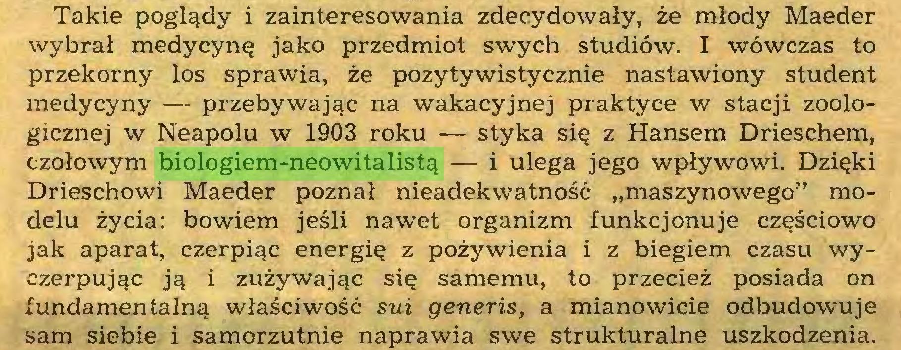 """(...) Takie poglądy i zainteresowania zdecydowały, że młody Maeder wybrał medycynę jako przedmiot swych studiów. I wówczas to przekorny los sprawia, że pozytywistycznie nastawiony student medycyny — przebywając na wakacyjnej praktyce w stacji zoologicznej w Neapolu w 1903 roku — styka się z Hansem Drieschem, czołowym biologiem-neowitalistą — i ulega jego wpływowi. Dzięki Drieschowi Maeder poznał nieadekwatność """"maszynowego"""" modelu życia: bowiem jeśli nawet organizm funkcjonuje częściowo jak aparat, czerpiąc energię z pożywienia i z biegiem czasu wyczerpując ją i zużywając się samemu, to przecież posiada on fundamentalną właściwość sui generis, a mianowicie odbudowuje sam siebie i samorzutnie naprawia swe strukturalne uszkodzenia..."""