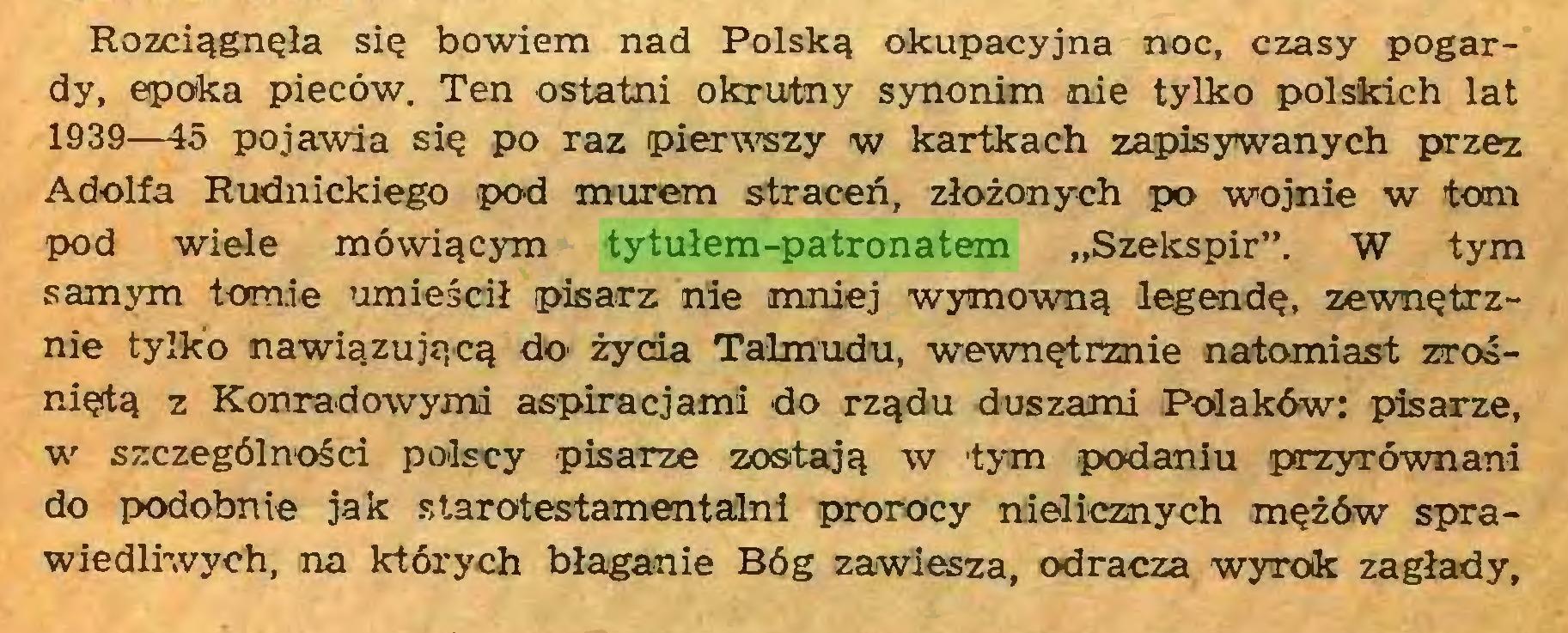 """(...) Rozciągnęła się bowiem nad Polską okupacyjna noc, czasy pogardy, epoka pieców. Ten ostatni okrutny synonim nie tylko polskich lat 1939—15 pojawia się po raz pierwszy w kartkach zapisywanych przez Adolfa Rudnickiego pod murem straceń, złożonych po wojnie w tom pod wiele mówiącym tytułem-patronatem """"Szekspir"""". W tym samym tomie umieścił pisarz nie mniej wymowną legendę, zewnętrznie tylko nawiązującą do żyda Talmudu, wewnętrznie natomiast zrośniętą z Konradowymi aspiracjami do rządu duszami Polaków: pisarze, w szczególnośd polscy pisarze zostają w tym podaniu przyrównani do podobnie jak starotestamentalni prorocy nielicznych mężów sprawiedliwych, na których błaganie Bóg zawiesza, odracza wyrok zagłady,..."""