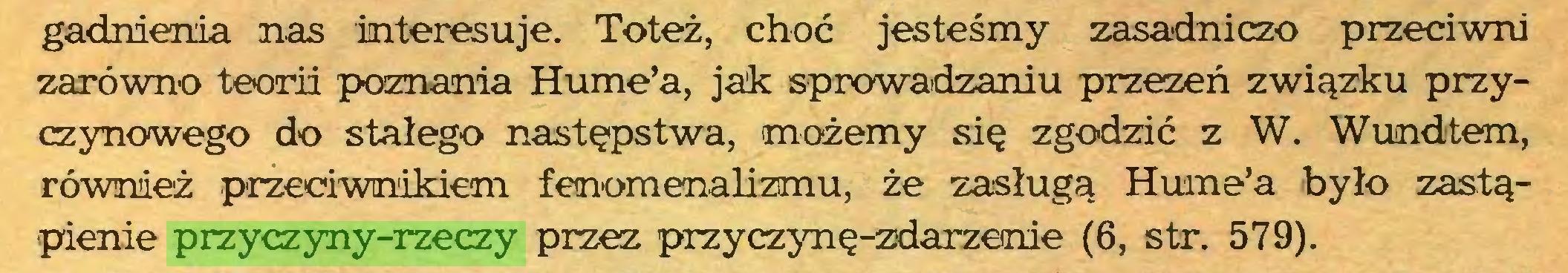 (...) gadnienia nas interesuje. Toteż, choć jesteśmy zasadniczo przeciwni zarówno teorii poznania Hume'a, jak sprowadzaniu przezeń związku przyczynowego do stałego następstwa, możemy się zgodzić z W. Wundtem, również przeciwnikiem fenomenalizmu, że zasługą Hume'a było zastąpienie przyczyny-rzeczy przez przyczynę-zdarzemie (6, str. 579)...