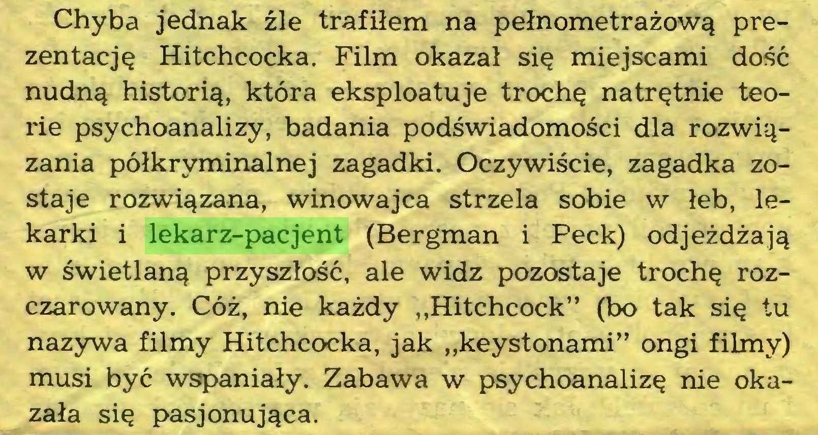 """(...) Chyba jednak źle trafiłem na pełnometrażową prezentację Hitchcocka. Film okazał się miejscami dość nudną historią, która eksploatuje trochę natrętnie teorie psychoanalizy, badania podświadomości dla rozwiązania półkryminalnej zagadki. Oczywiście, zagadka zostaje rozwiązana, winowajca strzela sobie w łeb, lekarki i lekarz-pacjent (Bergman i Peck) odjeżdżają w świetlaną przyszłość, ale widz pozostaje trochę rozczarowany. Cóż, nie każdy """"Hitchcock"""" (bo tak się tu nazywa filmy Hitchcocka, jak """"keystonami"""" ongi filmy) musi być wspaniały. Zabawa w psychoanalizę nie okazała się pasjonująca..."""