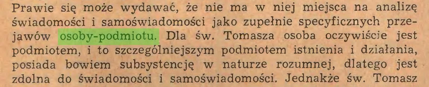 (...) Prawie się może wydawać, że nie ma w niej miejsca na analizę świadomości i samoświadomości jako zupełnie specyficznych przejawów osoby-podmiotu. Dla św. Tomasza osoba oczywiście jest podmiotem, i to szczególniejszym podmiotem istnienia i działania, posiada bowiem subsystencję w naturze rozumnej, dlatego jest zdolna do świadomości i samoświadomości. Jednakże św. Tomasz...