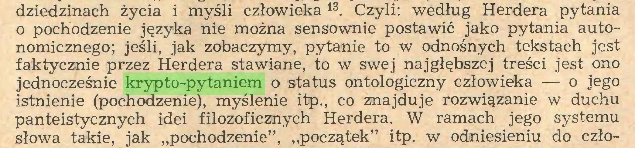 """(...) dziedzinach życia i myśli człowieka13. Czyli: według Herdera pytania o pochodzenie języka nie można sensownie postawić jako pytania autonomicznego; jeśli, jak zobaczymy, pytanie to w odnośnych tekstach jest faktycznie przez Herdera stawiane, to w swej najgłębszej treści jest ono jednocześnie krypto-pytaniem o status ontologiczny człowieka — o jego istnienie (pochodzenie), myślenie itp., co znajduje rozwiązanie w duchu panteistycznych idei filozoficznych Herdera. W ramach jego systemu słowa takie, jak """"pochodzenie"""", """"początek"""" itp. w odniesieniu do czło..."""