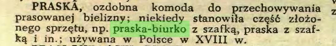 (...) PRASKA, ozdobna komoda do przechowywania prasowanej bielizny; niekiedy stanowiła część złożonego sprzętu, np. praska-biurko z szafką, praska z szafką i in.; używana w Polsce w XVIII w...
