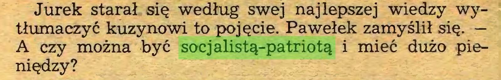 (...) Jurek starał się według swej najlepszej wiedzy wytłumaczyć kuzynowi to pojęcie. Pawełek zamyślił się. — A czy można być socjalistą-patriotą i mieć dużo pieniędzy?...