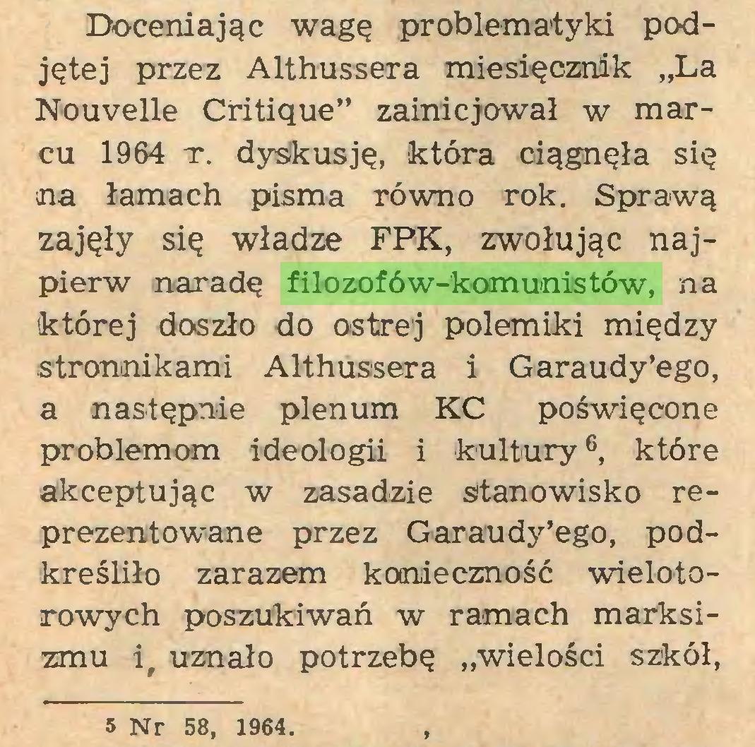 """(...) Doceniając wagę problematyki podjętej przez Althussera miesięcznik """"La Nouvelle Critique"""" zainicjował w marcu 1964 t. dyskusję, która ciągnęła się na łamach pisma równo rok. Sprawą zajęły się władze FPK, zwołując najpierw naradę filozofów-komunistów, na której doszło do ostrej polemiki między stronnikami Althussera i Garaudy'ego, a następnie plenum KC poświęcone problemom ideologii i kultury6, które akceptując w zasadzie stanowisko reprezentowane przez Garaudy'ego, podkreśliło zarazem konieczność wielotorowych poszukiwań w ramach marksizmu ir uznało potrzebę """"wielości szkół, 5 Nr 58, 1964..."""