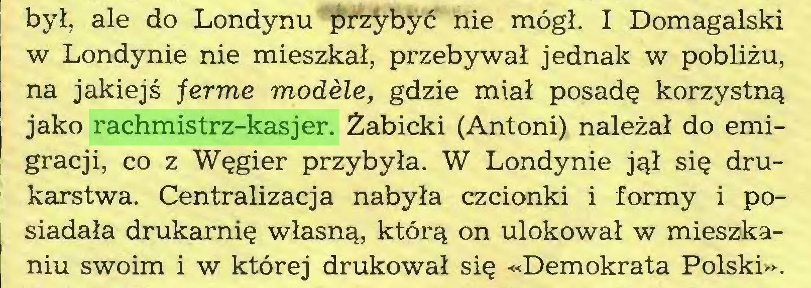 (...) był, ale do Londynu przybyć nie mógł. I Domagalski w Londynie nie mieszkał, przebywał jednak w pobliżu, na jakiejś ferme modele, gdzie miał posadę korzystną jako rachmistrz-kasjer. Żabicki (Antoni) należał do emigracji, co z Węgier przybyła. W Londynie jął się drukarstwa. Centralizacja nabyła czcionki i formy i posiadała drukarnię własną, którą on ulokował w mieszkaniu swoim i w której drukował się «Demokrata Polski»...