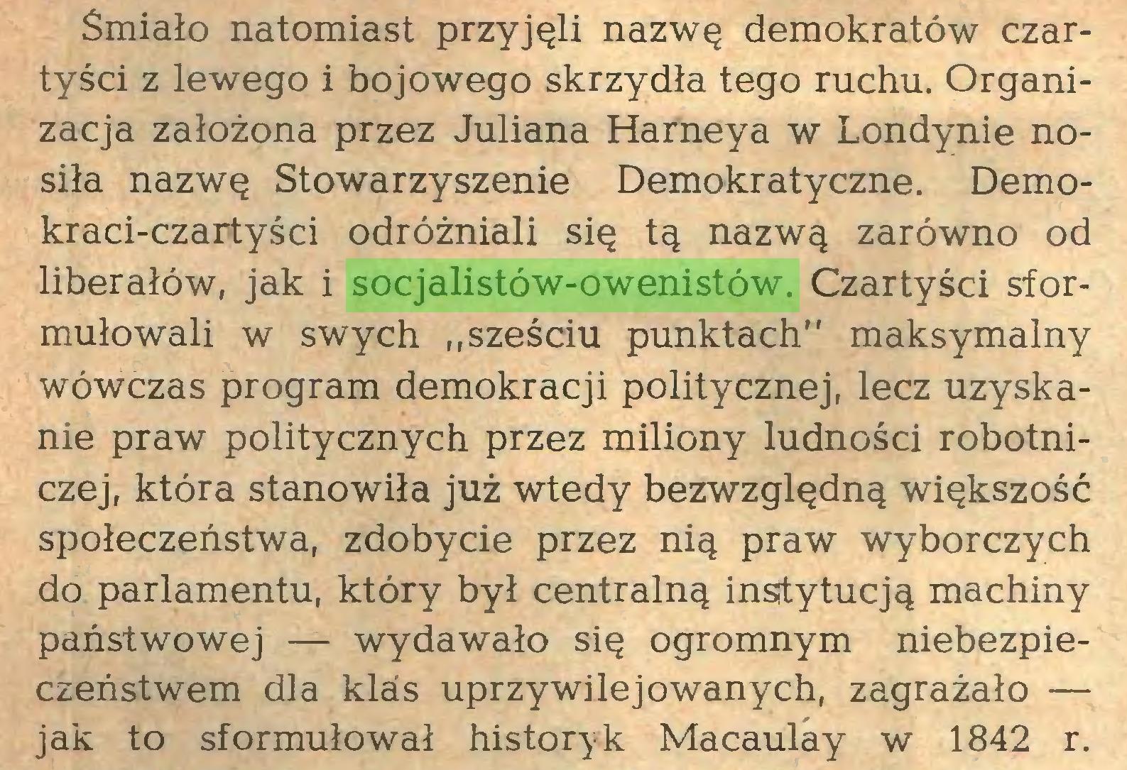 """(...) Śmiało natomiast przyjęli nazwę demokratów czartyści z lewego i bojowego skrzydła tego ruchu. Organizacja założona przez Juliana Harneya w Londynie nosiła nazwę Stowarzyszenie Demokratyczne. Demokraci-czartyści odróżniali się tą nazwą zarówno od liberałów, jak i socjalistów-owenistów. Czartyści sformułowali w swych """"sześciu punktach"""" maksymalny wówczas program demokracji politycznej, lecz uzyskanie praw politycznych przez miliony ludności robotniczej, która stanowiła już wtedy bezwzględną większość społeczeństwa, zdobycie przez nią praw wyborczych do parlamentu, który był centralną insitytucją machiny państwowej — wydawało się ogromnym niebezpieczeństwem dla klas uprzywilejowanych, zagrażało — jak to sformułował historyk Macaulay w 1842 r..."""