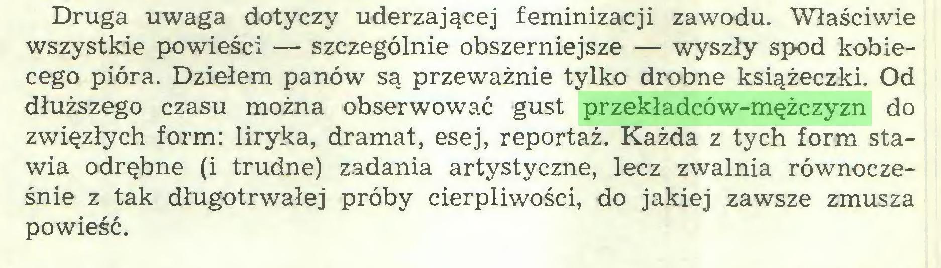 (...) Druga uwaga dotyczy uderzającej feminizacji zawodu. Właściwie wszystkie powieści — szczególnie obszerniejsze — wyszły spod kobiecego pióra. Dziełem panów są przeważnie tylko drobne książeczki. Od dłuższego czasu można obserwować gust przekładców-mężczyzn do zwięzłych form: liryka, dramat, esej, reportaż. Każda z tych form stawia odrębne (i trudne) zadania artystyczne, lecz zwalnia równocześnie z tak długotrwałej próby cierpliwości, do jakiej zawsze zmusza powieść...