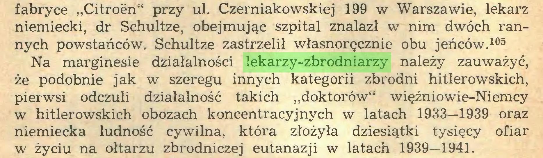 """(...) fabryce """"Citroën"""" przy ul. Czerniakowskiej 199 w Warszawie, lekarz niemiecki, dr Schultze, obejmując szpital znalazł w nim dwóch rannych powstańców. Schultze zastrzelił własnoręcznie obu jeńców.105 Na marginesie działalności lekarzy-zbrodniarzy należy zauważyć, że podobnie jak w szeregu innych kategorii zbrodni hitlerowskich, pierwsi odczuli działalność takich """"doktorów"""" więźniowie-Niemcy w hitlerowskich obozach koncentracyjnych w latach 1933—1939 oraz niemiecka ludność cywilna, która złożyła dziesiątki tysięcy ofiar w życiu na ołtarzu zbrodniczej eutanazji w latach 1939—1941..."""