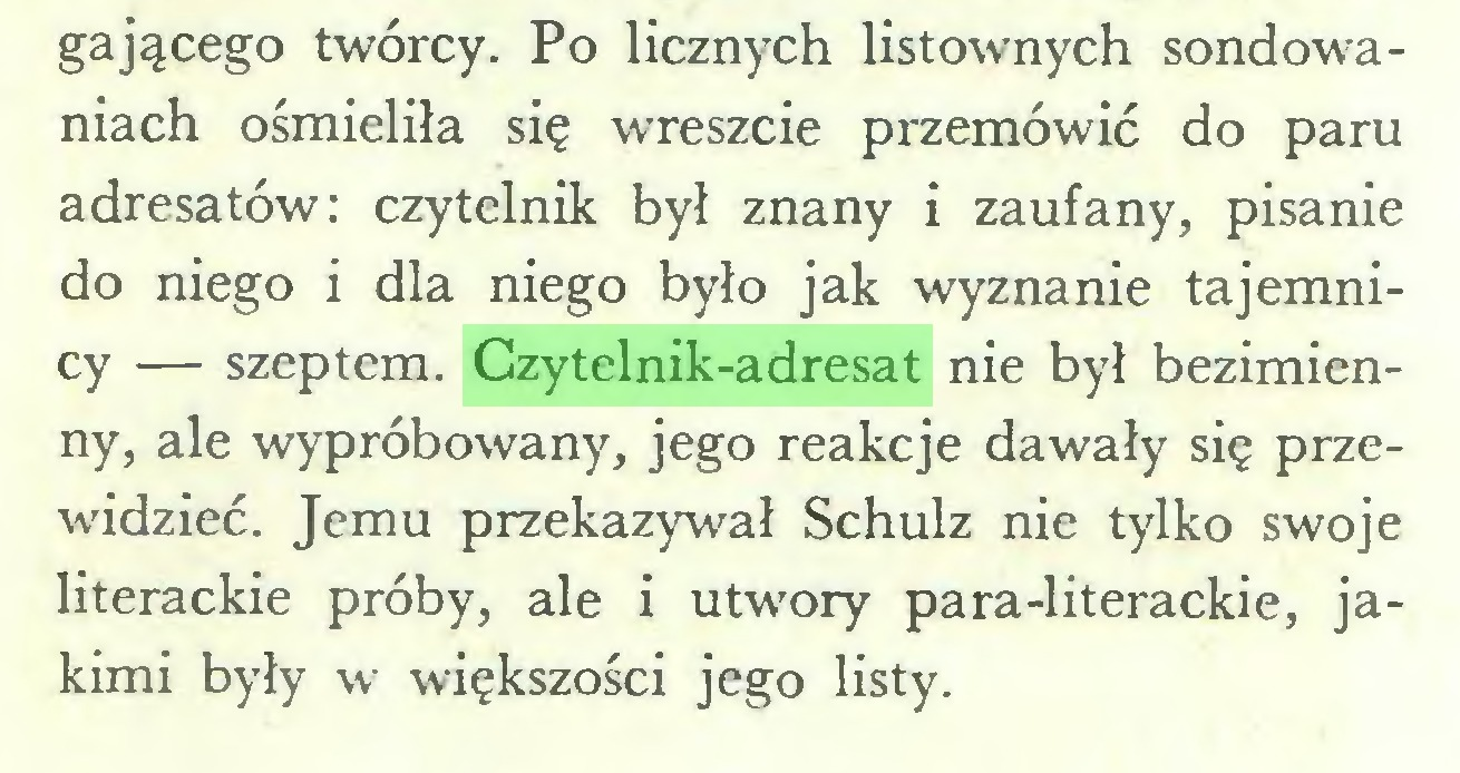 (...) gającego twórcy. Po licznych listownych sondowaniach ośmieliła się wreszcie przemówić do paru adresatów: czytelnik był znany i zaufany, pisanie do niego i dla niego było jak wyznanie tajemnicy — szeptem. Czytelnik-adresat nie był bezimienny, ale wypróbowany, jego reakcje dawały się przewidzieć. Jemu przekazywał Schulz nie tylko swoje literackie próby, ale i utwory para-literackie, jakimi były w większości jego listy...