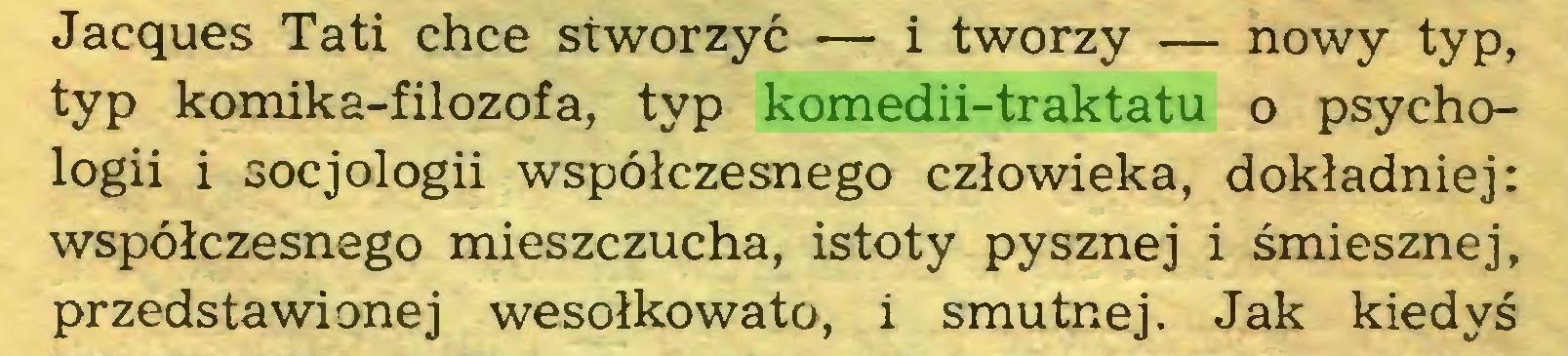 (...) Jacques Tati chce stworzyć — i tworzy — nowy typ, typ komika-filozofa, typ komedii-traktatu o psychologii i socjologii współczesnego człowieka, dokładniej: współczesnego mieszczucha, istoty pysznej i śmiesznej, przedstawionej wesołkowato, i smutnej. Jak kiedyś...