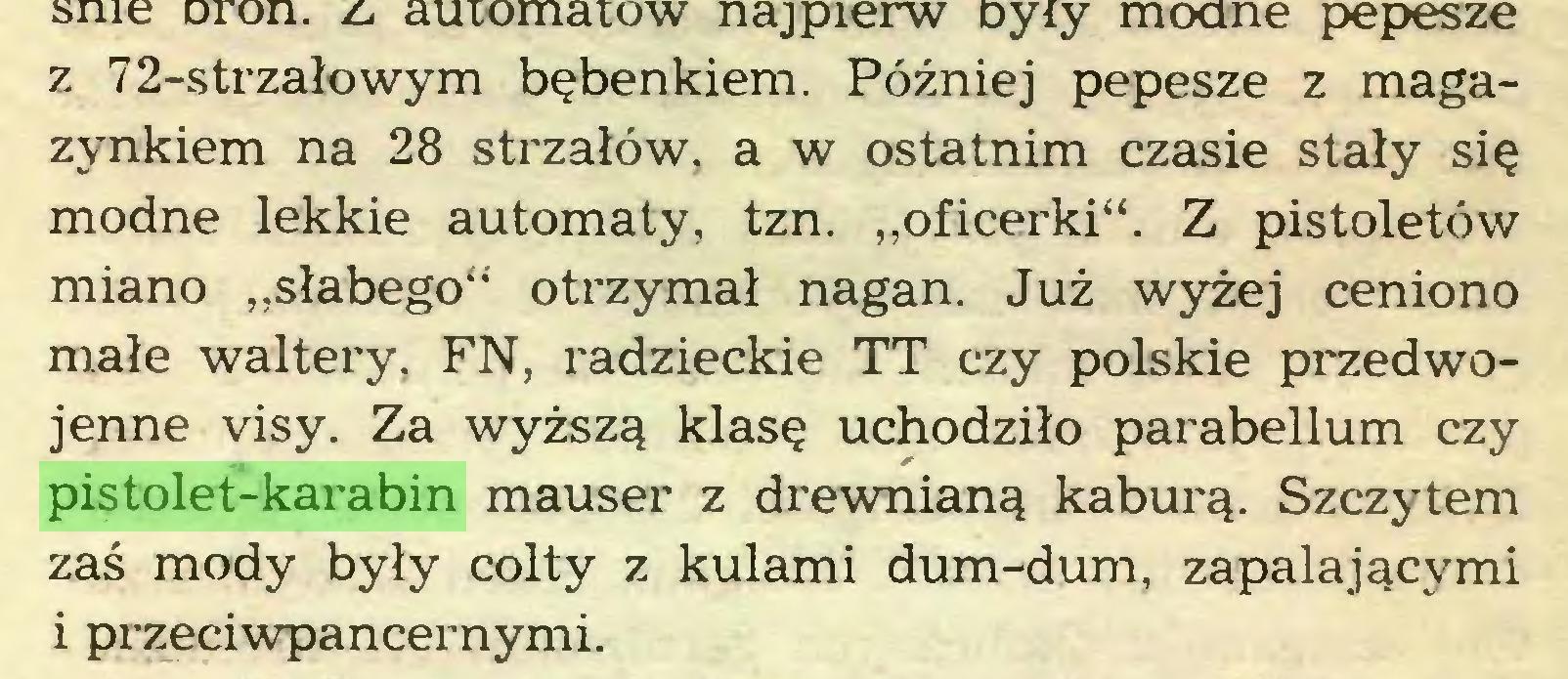 """(...) z 72-strzałowym bębenkiem. Później pepesze z magazynkiem na 28 strzałów, a w ostatnim czasie stały się modne lekkie automaty, tzn. """"oficerki"""". Z pistoletów miano """"słabego"""" otrzymał nagan. Już wyżej ceniono małe waltery, FN, radzieckie TT czy polskie przedwojenne visy. Za wyższą klasę uchodziło parabellum czy pistolet-karabin mauser z drewnianą kaburą. Szczytem zaś mody były colty z kulami dum-dum, zapalającymi i przeciwpancernymi..."""
