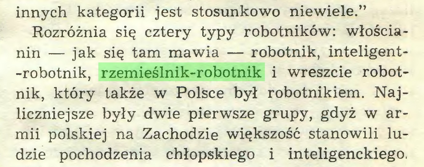 """(...) innych kategorii jest stosunkowo niewiele."""" Rozróżnia się cztery typy robotników: włościanin — jak się tam mawia — robotnik, inteligent-robotnik, rzemieślnik-robotnik i wreszcie robotnik, który także w Polsce był robotnikiem. Najliczniejsze były dwie pierwsze grupy, gdyż w armii polskiej na Zachodzie większość stanowili ludzie pochodzenia chłopskiego i inteligenckiego..."""