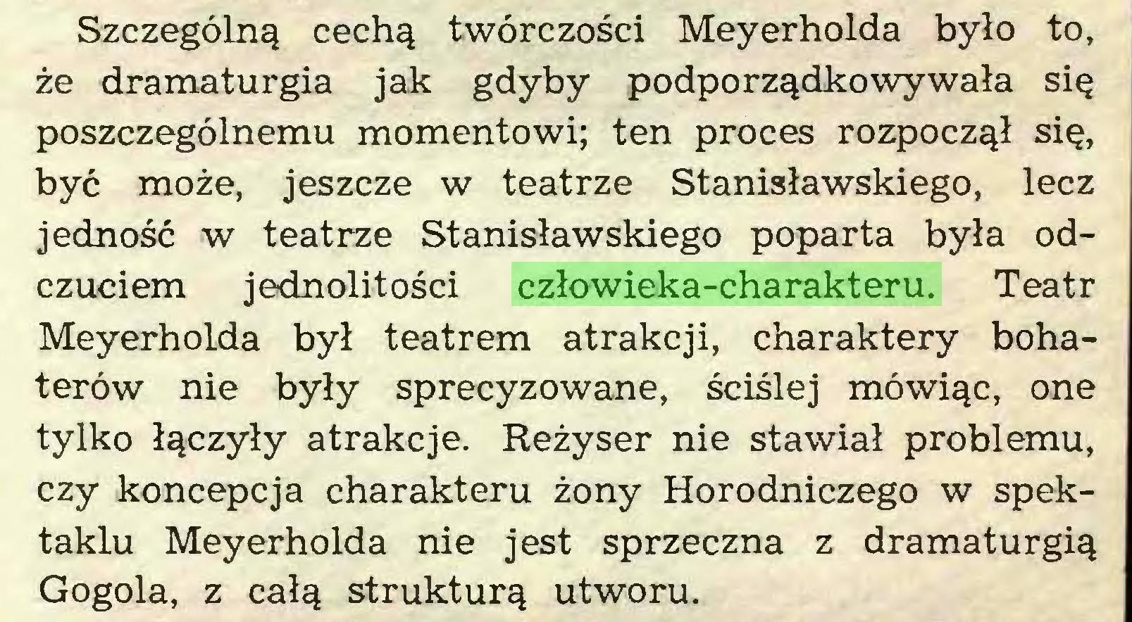 (...) Szczególną cechą twórczości Meyerholda było to, że dramaturgia jak gdyby podporządkowywała się poszczególnemu momentowi; ten proces rozpoczął się, być może, jeszcze w teatrze Stanisławskiego, lecz jedność w teatrze Stanisławskiego poparta była odczuciem jednolitości człowieka-charakteru. Teatr Meyerholda był teatrem atrakcji, charaktery bohaterów nie były sprecyzowane, ściślej mówiąc, one tylko łączyły atrakcje. Reżyser nie stawiał problemu, czy koncepcja charakteru żony Horodniczego w spektaklu Meyerholda nie jest sprzeczna z dramaturgią Gogola, z całą strukturą utworu...