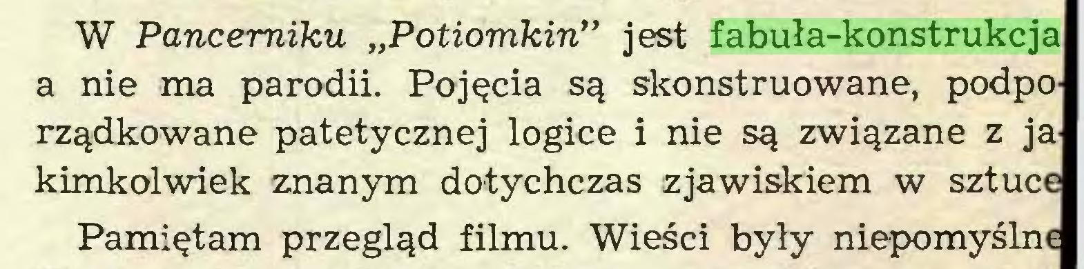 """(...) W Pancerniku """"Potiomkin*' jest fabuła-konstrukcja a nie ma parodii. Pojęcia są skonstruowane, podporządkowane patetycznej logice i nie są związane z ja kimkolwiek znanym dotychczas zjawiskiem w sztuce Pamiętam przegląd filmu. Wieści były niepomyślne..."""