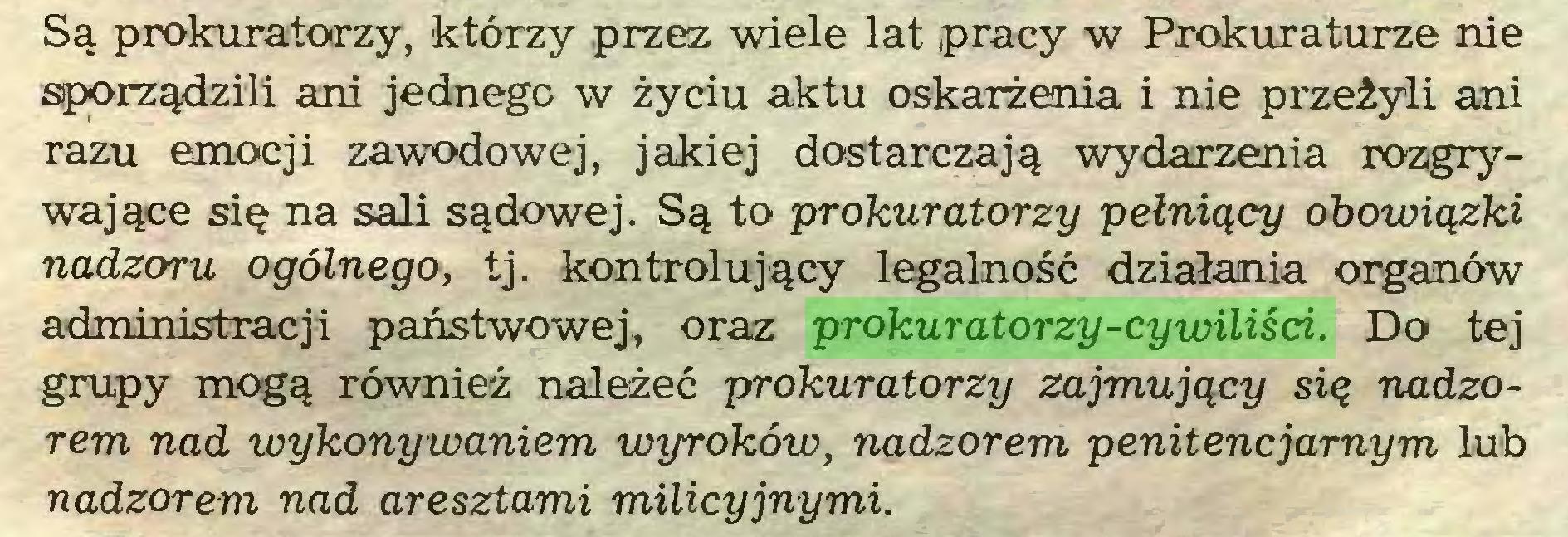 (...) Są prokuratorzy, którzy przez wiele lat pracy w Prokuraturze nie sporządzili ani jednego w życiu aktu oskarżenia i nie przeżyli ani razu emocji zawodowej, jakiej dostarczają wydarzenia rozgrywające się na sali sądowej. Są to prokuratorzy pełniący obowiązki nadzoru ogólnego, tj. kontrolujący legalność działania organów administracji państwowej, oraz prokuratorzy-cywiliści. Do tej grupy mogą również należeć prokuratorzy zajmujący się nadzorem nad toykonywaniem wyroków, nadzorem penitencjarnym lub nadzorem nad aresztami milicyjnymi...
