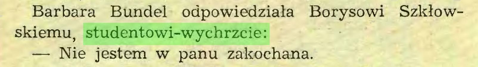 (...) Barbara Bundel odpowiedziała Borysowi Szkłowskiemu, studentowi-wychrzcie: — Nie jestem w panu zakochana...