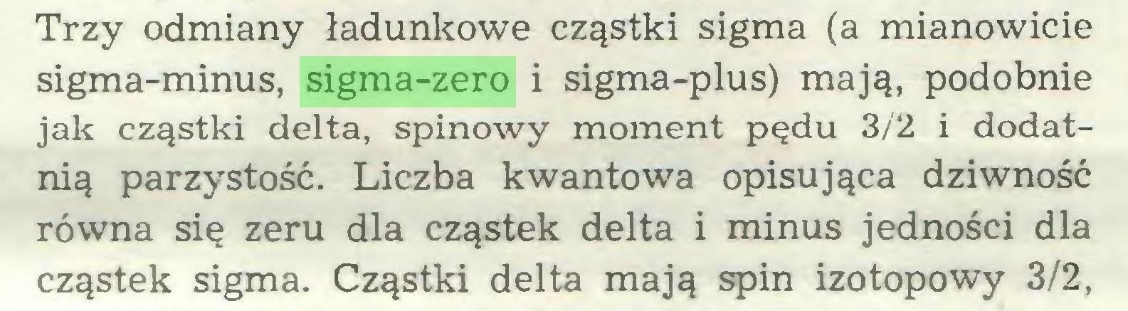 (...) Trzy odmiany ładunkowe cząstki sigma (a mianowicie sigma-minus, sigma-zero i sigma-plus) mają, podobnie jak cząstki delta, spinowy moment pędu 3/2 i dodatnią parzystość. Liczba kwantowa opisująca dziwność równa się zeru dla cząstek delta i minus jedności dla cząstek sigma. Cząstki delta mają spin izotopowy 3/2,...