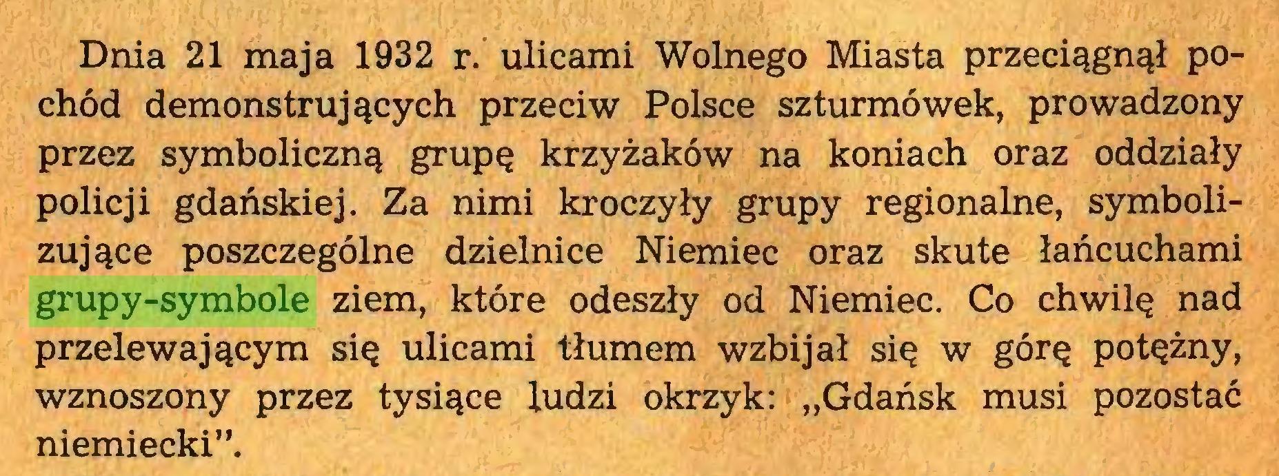 """(...) Dnia 21 maja 1932 r. ulicami Wolnego Miasta przeciągnął pochód demonstrujących przeciw Polsce szturmówek, prowadzony przez symboliczną grupę krzyżaków na koniach oraz oddziały policji gdańskiej. Za nimi kroczyły grupy regionalne, symbolizujące poszczególne dzielnice Niemiec oraz skute łańcuchami grupy-symbole ziem, które odeszły od Niemiec. Co chwilę nad przelewającym się ulicami tłumem wzbijał się w górę potężny, wznoszony przez tysiące ludzi okrzyk: """"Gdańsk musi pozostać niemiecki""""..."""