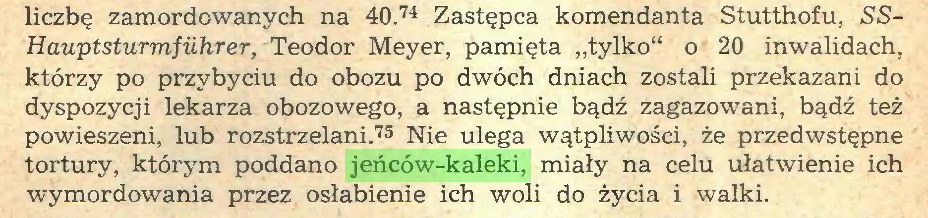 """(...) liczbę zamordowanych na 40.74 Zastępca komendanta Stutthofu, SSHauptsturmfiihrer, Teodor Meyer, pamięta """"tylko"""" o 20 inwalidach, którzy po przybyciu do obozu po dwóch dniach zostali przekazani do dyspozycji lekarza obozowego, a następnie bądź zagazowani, bądź też powieszeni, lub rozstrzelani.75 Nie ulega wątpliwości, że przedwstępne tortury, którym poddano jeńców-kaleki, miały na celu ułatwienie ich wymordowania przez osłabienie ich woli do życia i walki..."""