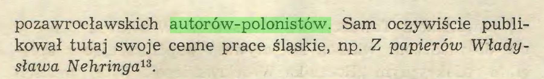(...) pozawrocławskich autorów-polonistów. Sam oczywiście publikował tutaj swoje cenne prace śląskie, np. Z papierów Władysława Nehringa13...