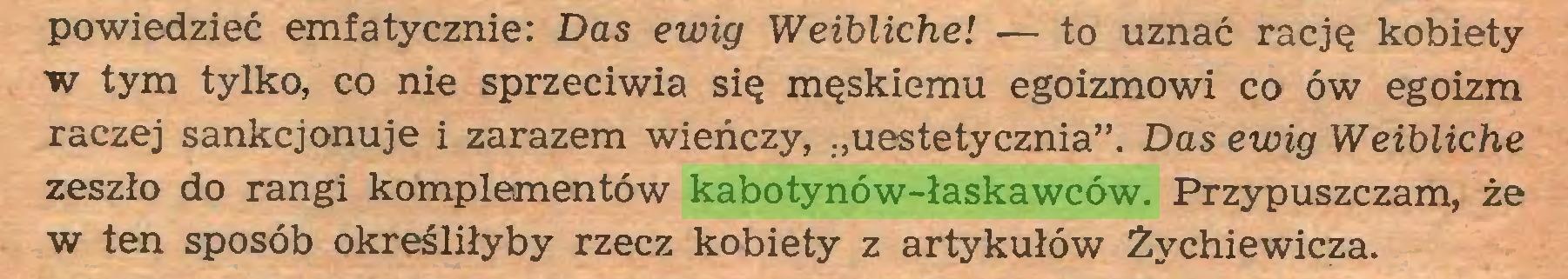 """(...) powiedzieć emfatycznie: Das ewig Weibliche! — to uznać rację kobiety w tym tylko, co nie sprzeciwia się męskiemu egoizmowi co ów egoizm raczej sankcjonuje i zarazem wieńczy, """"uestetycznia"""". Das ewig Weibliche zeszło do rangi komplementów kabotynów-łaskawców. Przypuszczam, że w ten sposób określiłyby rzecz kobiety z artykułów Żychiewicza..."""