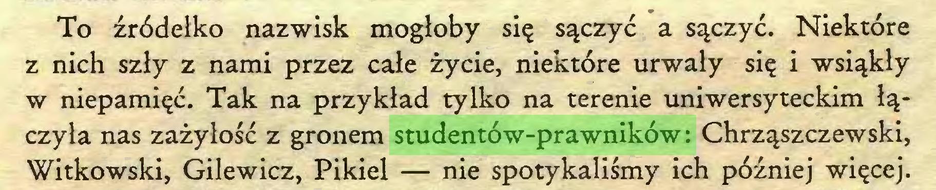 (...) To źródełko nazwisk mogłoby się sączyć a sączyć. Niektóre z nich szły z nami przez całe życie, niektóre urwały się i wsiąkły w niepamięć. Tak na przykład tylko na terenie uniwersyteckim łączyła nas zażyłość z gronem studentów-prawników: Chrząszczewski, Witkowski, Gilewicz, Pikiel — nie spotykaliśmy ich później więcej...