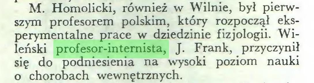 (...) M. Homolicki, również w Wilnie, był pierwszym profesorem polskim, który rozpoczął eksperymentalne prace w dziedzinie fizjologii. Wileński profesor-internista, J. Frank, przyczynił się do podniesienia na wysoki poziom nauki o chorobach wewnętrznych...
